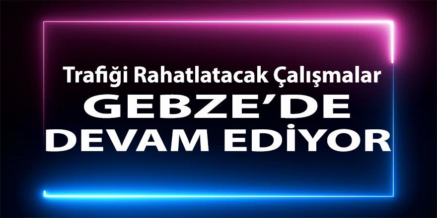 Gebze'de Trafiği Rahatlatacak Çalışmalar Devam Ediyor