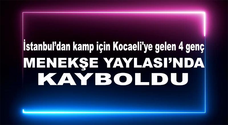 İstanbul'dan kamp için Kocaeli'ye gelen 4 genç Menekşe Yaylasında kayboldu