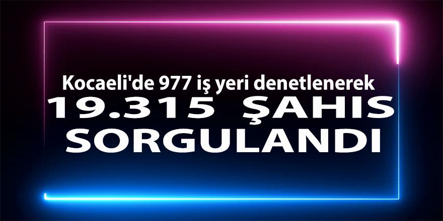Kocaeli'de 977 iş yeri denetlenerek 19.315 şahıs sorgulandı