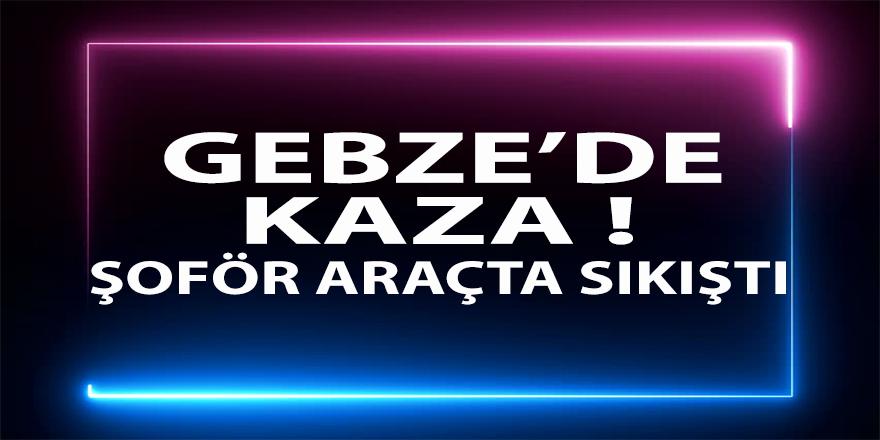 Gebze'de kaza ! Şöför araçta sıkıştı