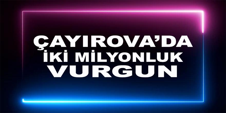 Çayırova'da 2 milyonluk vurgun !