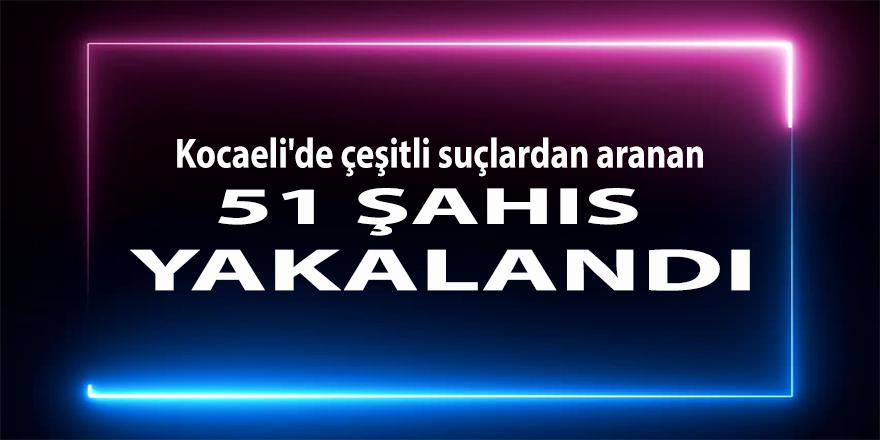 Kocaeli'de çeşitli suçlardan aranan 51 şahıs yakalandı