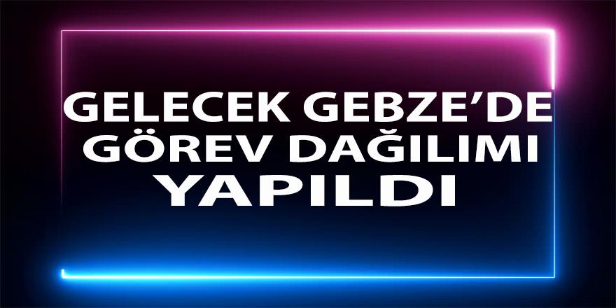 Gelecek Partisi Gebze'de Görev Dağılımı Yapıldı