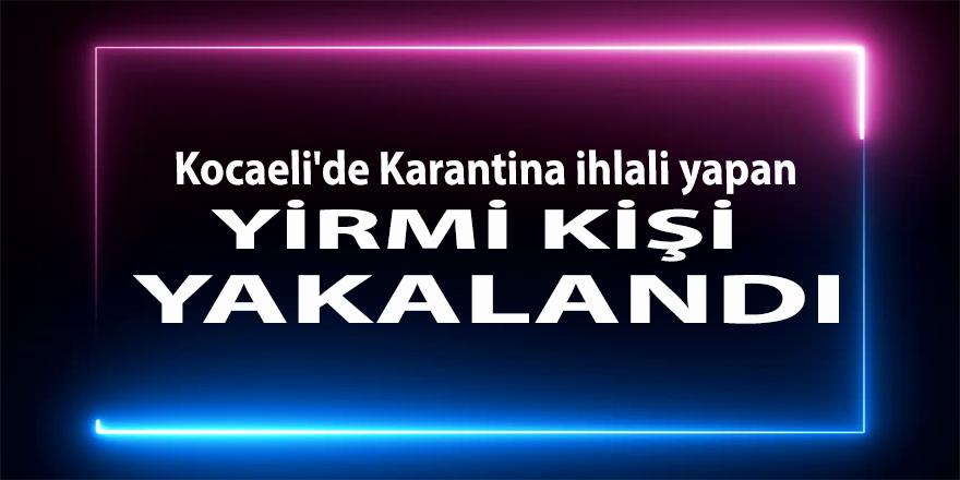Kocaeli'de Karantina ihlali yapan yirmi kişi yakalandı