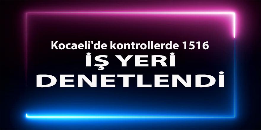 Kocaeli'de kontrollerde 1516 iş yeri denetlendi