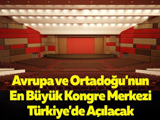 Avrupa ve Ortadoğu'nun En Büyük Kongre Merkezi Türkiye'de Açılacak