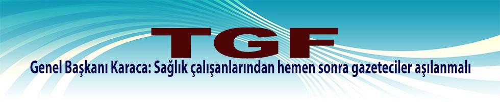 (TGF) Genel Başkanı Karaca: Sağlık çalışanlarından hemen sonra gazeteciler aşılanmalı