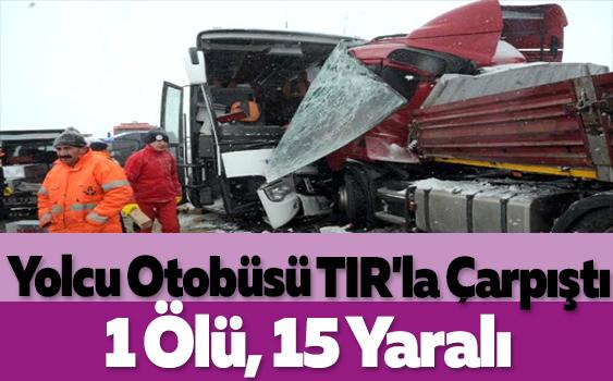 Yolcu Otobüsü TIR'la Çarpıştı: 1 Ölü, 15 Yaralı