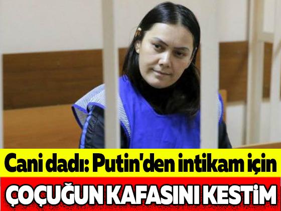 Cani dadı: Putin'den intikam için çocuğun kafasını kestim
