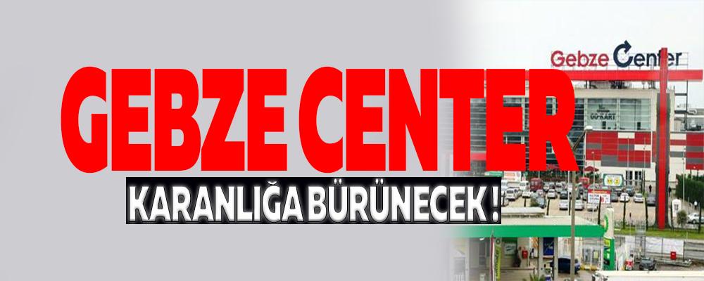 GEBZE CENTER'DA KARANLIĞA BÜRÜNECEK !