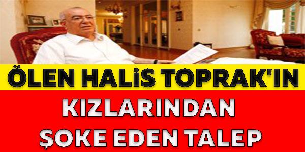 ÖLEN HALİS TOPRAK'IN KIZLARINDAN ŞOKE EDEN TALEP