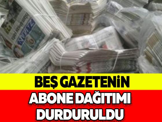 Beş gazetenin abone dağıtımı durduruldu