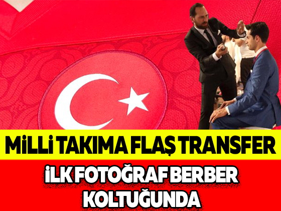 MİLLİ TAKIMA FLAŞ TRANSFER İLK FOTOĞRAF BERBER KOLTUĞUNDA