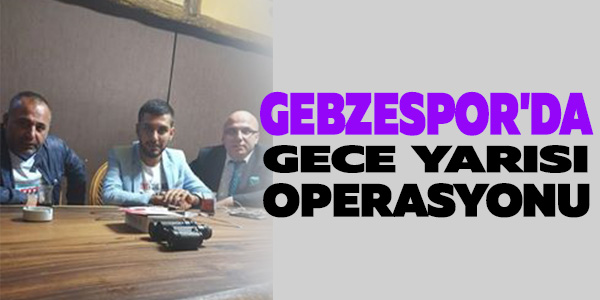 GEBZESPOR'DA GECE OPERASYONU