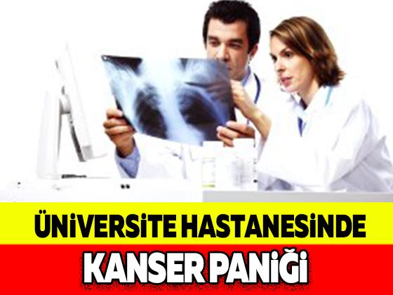 ÜNİVERSİTE HASTANESİNDE KANSER PANİĞİ