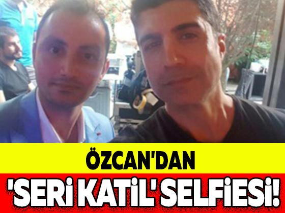 ÖZCAN'DAN 'SERİ KATİL' SELFİESİ!