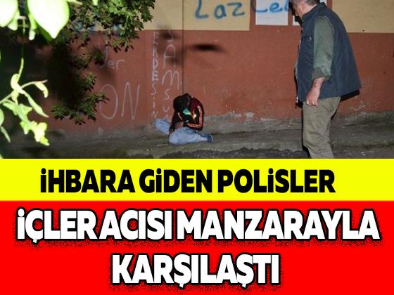 İHBARA GİDEN POLİSLER İÇLER ACISI MANZARAYLA KARŞILAŞTI