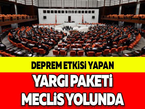 DEPREM ETKİSİ YAPAN YARGI PAKETİ MECLİS YOLUNDA