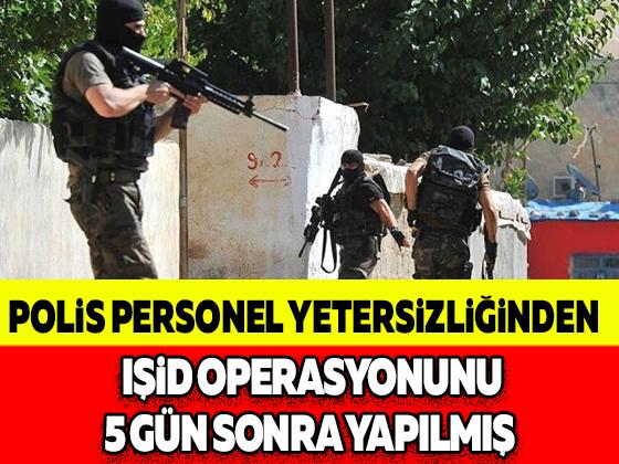 POLİS PERSONEL YETERSİZLİĞİNDEN IŞİD OPERASYONUNU 5 GÜN SONRA YAPILMIŞ