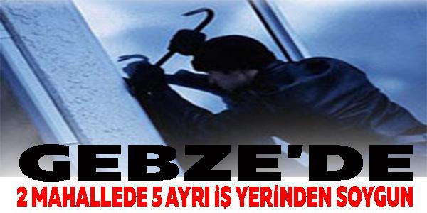 GEBZE'DE 2 MAHALLEDE 5 AYRI İŞ YERİNDEN SOYGUN