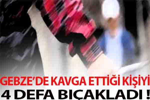 GEBZE'DE KAVGA ETTİĞİ KİŞİYİ 4 DEFA BIÇAKLADI !