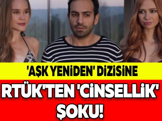 'AŞK YENİDEN' DİZİSİNE RTÜK'TEN 'CİNSELLİK' ŞOKU!