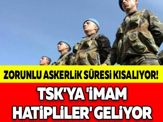 ZORUNLU ASKERLİK SÜRESİ KISALIYOR! TSK'YA 'İMAM HATİPLİLER' GELİYOR