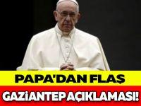 PAPA'DAN FLAŞ GAZİANTEP AÇIKLAMASI!
