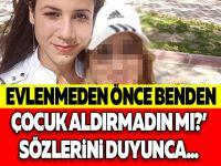 'EVLENMEDEN ÖNCE BENDEN ÇOCUK ALDIRMADIN MI?' SÖZLERİNİ DUYUNCA...