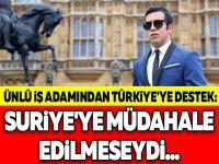 ÜNLÜ İŞ ADAMINDAN TÜRKİYE'YE DESTEK: SURİYE'YE MÜDAHALE EDİLMESEYDİ...