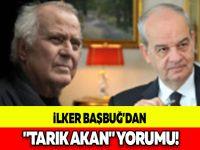 """İLKER BAŞBUĞ'DAN """"TARIK AKAN"""" YORUMU!"""