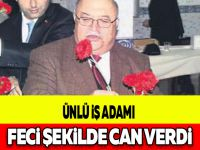 ÜNLÜ İŞ ADAMI FECİ ŞEKİLDE CAN VERDİ