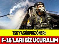 TSK'YA SÜRPRİZ ÖNERİ: F-16'LARI BİZ UÇURALIM