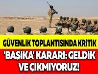 GÜVENLİK TOPLANTISINDA KRİTİK 'BAŞİKA' KARARI: GELDİK VE ÇIKMIYORUZ!