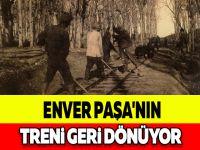 ENVER PAŞA'NIN TRENİ GERİ DÖNÜYOR