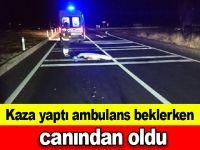 Kaza yaptı ambulans beklerken canından oldu