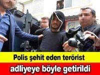 Polis şehit eden terörist adliyeye böyle getirildi