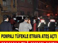 Pompalı tüfekle rastgele ateş açtı, mahalleli ayaklandı