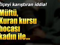 'Müftü, Kuran kursu hocası kadın ile lojmanda basıldı' iddiası!