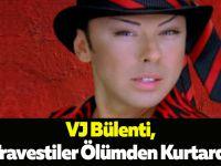 VJ Bülenti,Travestiler Ölümden Kurtardı