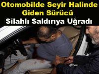 Otomobilde Seyir Halinde Giden Sürücü Silahlı Saldırıya Uğradı