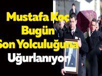 Mustafa Koç Bugün Son Yolculuğuna Uğurlanıyor