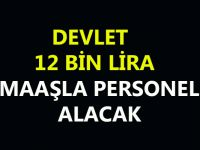 DEVLET 12 BİN LİRA MAAŞLA PERSONEL ALACAK