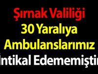 Şırnak Valiliği: 30 Yaralıya Ambulanslarımız İntikal Edememiştir