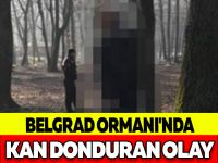 BELGRAD ORMANI'NDA KAN DONDURAN OLAY