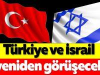 Türkiye ve İsrail yeniden görüşecek