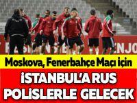 Moskova, Fenerbahçe Maçı İçin İstanbul'a Rus Polislerle Gelecek