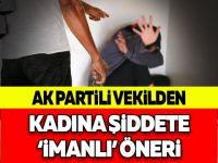 AK Partili Vekilden Kadına Şiddete 'İmanlı' Öneri