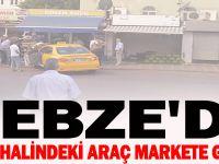 GEBZE'DE PARK HALİNDEKİ ARAÇ MARKETE GİRDİ !