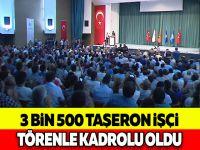 3 BİN 500 TAŞERON İŞÇİ TÖRENLE KADROLU OLDU